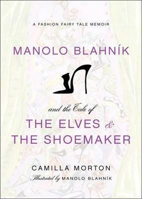 Manolo Blahnik and the Tale of the Elves and the Shoemaker : A Fashion Fairy Tale Memoir