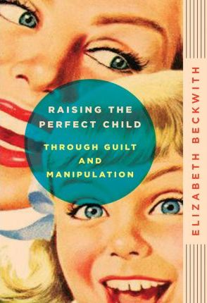 Raising the Perfect Child Through Guilt and Manipulation