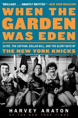 When the Garden Was Eden : Clyde, the Captain, Dollar Bill, and the GloryDays of the New York Knicks
