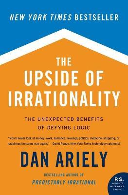 The Upside of Irrationality : The Unexpected Benefits of Defying Logic