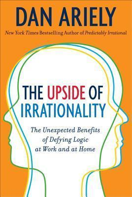 The Upside of Irrationality : The Unexpected Benefits of Defying Logic at Work and Home