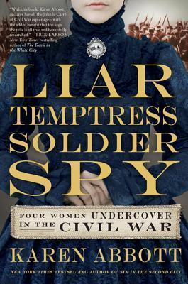 Liar, Temptress, Soldier, Spy : Four Women Who Changed the Course of the Civil War
