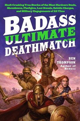 Badass: Ultimate Deathmatch : Skull-Crushing True Stories of the Most Hardcore Duels, Showdowns, Fistfights, Last Stands, Suicide Charges, and Military Engagements of All Time