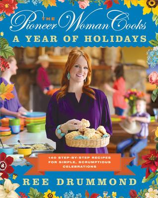 The Pioneer Woman Cooks: A Year of Holidays : 140 Step-By-Step Recipes for Simple, Scrumptious Celebrations