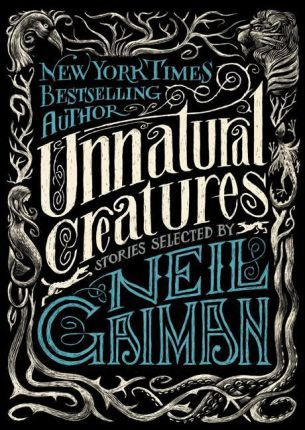 Unnatural Creatures : Stories Selected by Neil Gaiman