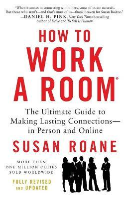 How to Work a Room: The Ultimate Guide to Making Lasting Connections - in Person and Online