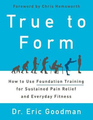 True to Form : How to Use Foundation Training for Sustained Pain Relief and Everyday Fitness – Eric Goodman