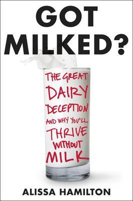 Got Milked : The Great Dairy Deception and Why You'll Thrive Without Milk – Alissa Hamilton