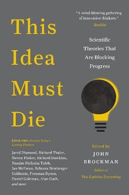 This Idea Must Die : Scientific Theories That Are Blocking Progress