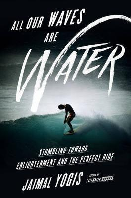 All Our Waves Are Water : Stumbling Toward Enlightenment and the Perfect Ride