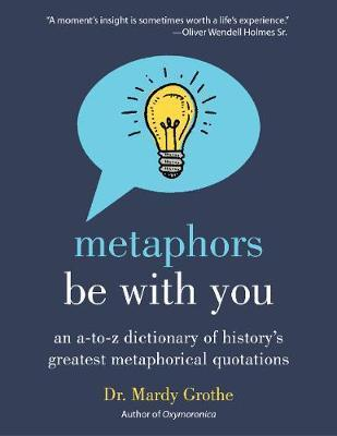 Metaphors Be with You : An A to Z Dictionary of History's Greatest Metaphorical Quotations