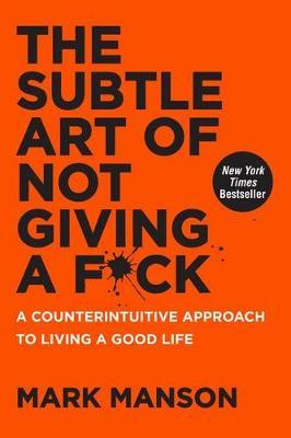 The Subtle Art of Not Giving a F*ck : A Counterintuitive Approach to Living a Good Life by Mark Manson (2016)