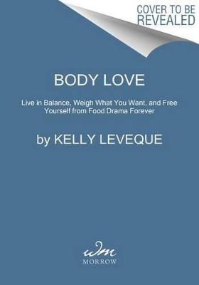 Body Love : Live in Balance, Weigh What You Want, and Free Yourself from Food Drama Forever by Kelly Leveque pdf