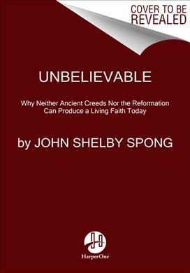Unbelievable : Why Neither Ancient Creeds Nor The Reformation Can ProduceA Living Faith Today