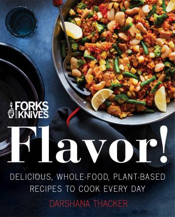 Forks Over Knives: Flavor! : Delicious, Whole-Food, Plant-Based Recipes to Cook Every Day