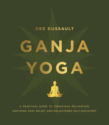 Ganja Yoga : A Practical Guide to Conscious Relaxation, Soothing Pain Relief, and Enlightened Self-Discovery