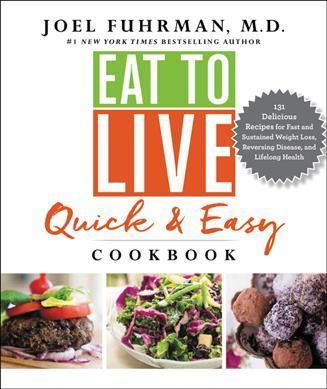 Eat to Live Quick and Easy Cookbook : 131 Delicious Recipes for Fast and Sustained Weight Loss, Reversing Disease, and Lifelong Health – Dr Joel Fuhrman