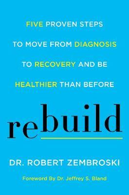 Rebuild : Five Proven Steps to Move from Diagnosis to Recovery and Be Healthier Than Before