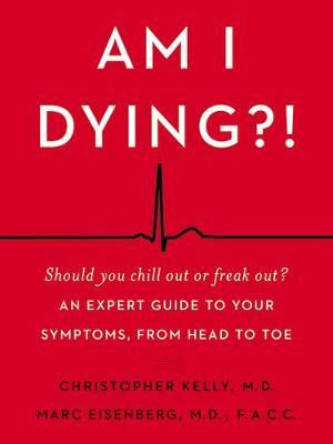 Am I Dying?! : A Complete Guide to Your Symptoms--and What to Do Next