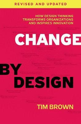 Change by Design, Revised and Updated : How Design Thinking Transforms Organizations and Inspires Innovation