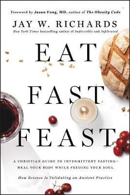 Eat, Fast, Feast Heal Your Body While Feeding Your Soul-A Christian Guide to Fasting