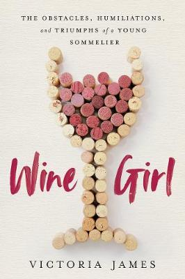 Wine Girl : The Obstacles, Humiliations, and Triumphs of a Young Sommelier