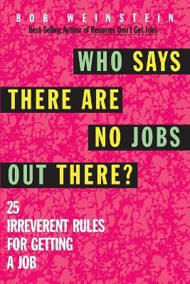 Who Says There are No Jobs Out There?  25 Irreverent Rules for Getting a Job