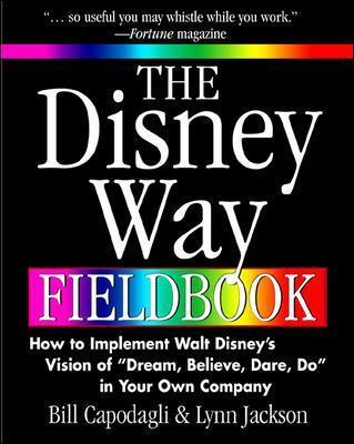 The Disney Way Fieldbook How to Implement Walt Disney?s Vision of ?Dream, Believe, Dare, Do? in Your Own Company