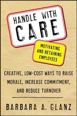 Handle With CARE: Motivating and Retaining Employees: Creative, Lost-Cost Ways to Raise Morale, Increase Commitment, and Reduce Turnover