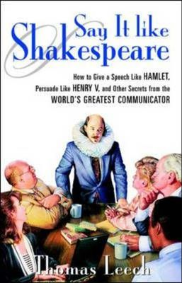 Say it Like Shakespeare: How to Give a Speech Like Hamlet, Persuade Like Henry V and Other Secrets from the World's Greatest Communicator