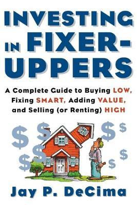 Investing in Fixer-Uppers: A Complete Guide to Buying Low, Fixing Smart, Adding Value, and Selling (or Renting) High