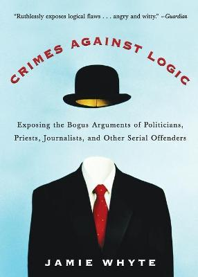 Crimes-Against-Logic-Exposing-Bogus-Arguments-Politicians-Priests-Journalists-Other-Serial-Offenders-Jamie-Whyte