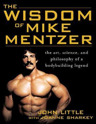 The Wisdom of Mike Mentzer : The Art, Science and Philosophy of a Bodybuilding Legend