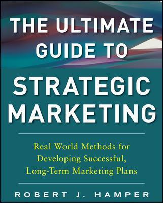 The Ultimate Guide to Strategic Marketing Real World Methods for Developing Successful, Long-term Marketing Plans