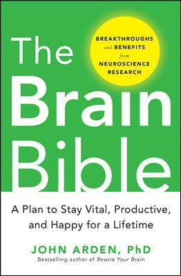 The Brain Bible: How to Stay Vital, Productive, and Happy for a Lifetime - John B. Arden