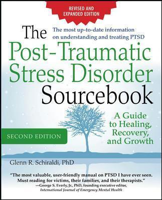 The Post-Traumatic Stress Disorder Sourcebook, Revised and Expanded Second Edition: A Guide to Healing, Recovery, and Growth - Glenn R. Schiraldi