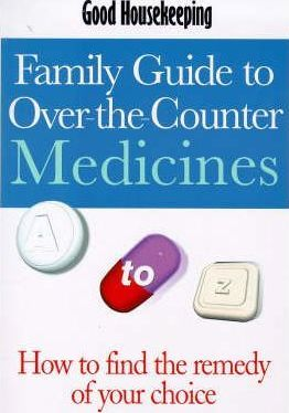 Good Housekeeping Family Guide to Over-the-counter Medicines  Over 500 Medicines and Complementary Remedies Explained