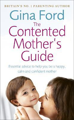 The Contented Mother's Guide : Essential advice to help you be a happy, calm and confident mother