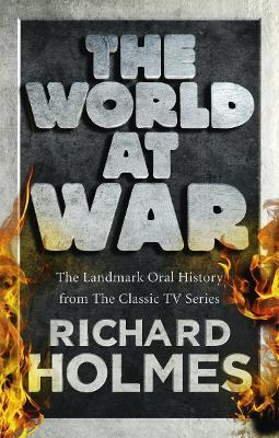 The World at War : The Landmark Oral History from the Previously Unpublished Archives