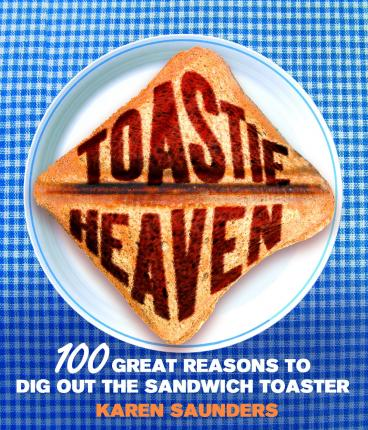 Toastie Heaven : 100 great reasons to dig out the sandwich toaster