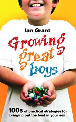 Growing Great Boys : 100s of practical strategies for bringing out the best in your son