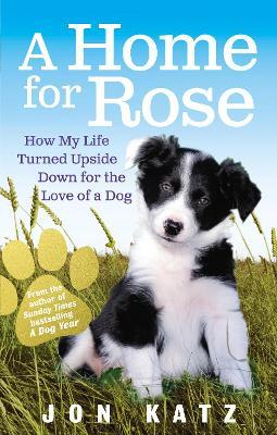A Home for Rose : How My Life Turned Upside Down for the Love of a Dog