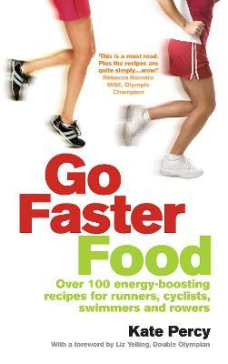 Go Faster Food : Over 100 energy-boosting recipes for runners, cyclists, swimmers and rowers – Kate Percy