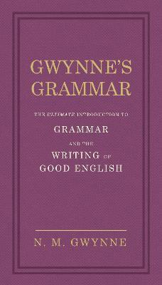 Gwynne's Grammar : The Ultimate Introduction to Grammar and the Writing of Good English. Incorporating also Strunk's Guide to Style.