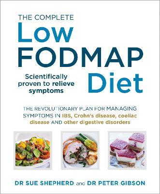 The Complete Low-FODMAP Diet : The Revolutionary Plan for Managing Symptoms in IBS, Crohn's Disease, Coeliac Disease and Other Digestive Disorders