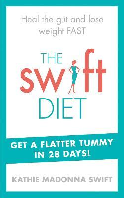 The Swift Diet : Heal the gut and lose weight fast - get a flat tummy in 28 days!