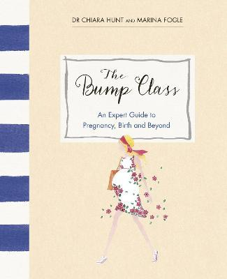 The Bump Class : An Expert Guide to Pregnancy, Birth and Beyond