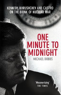 One Minute To Midnight : Kennedy, Khrushchev and Castro on the Brink of Nuclear War