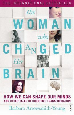 The Woman who Changed Her Brain : How We Can Shape our Minds and Other Tales of Cognitive Transformation