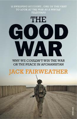 The Good War : Why We Couldn't Win the War or the Peace in Afghanistan